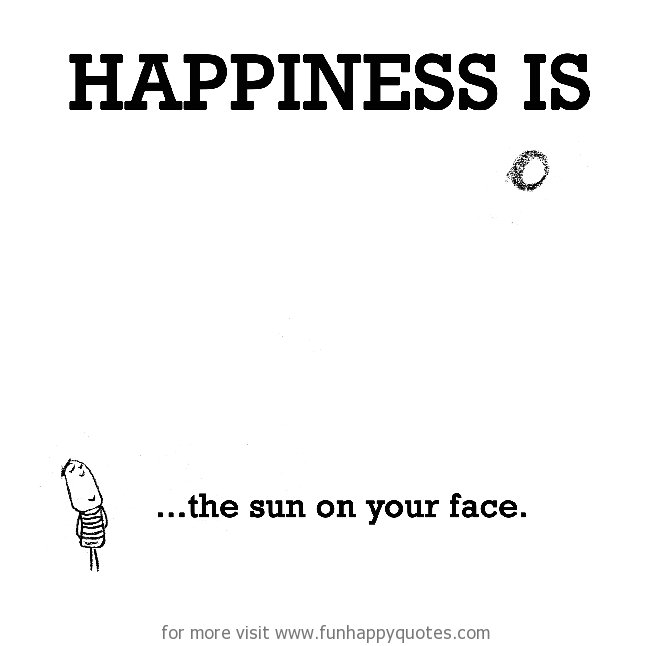 Happiness is, the sun on your face.