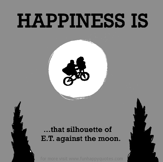 Happiness is, that silhouette e of E.T. against the moon.