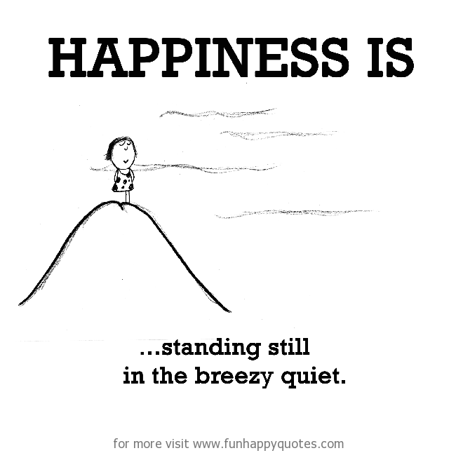 Happiness is, standing still in the breezy quiet.