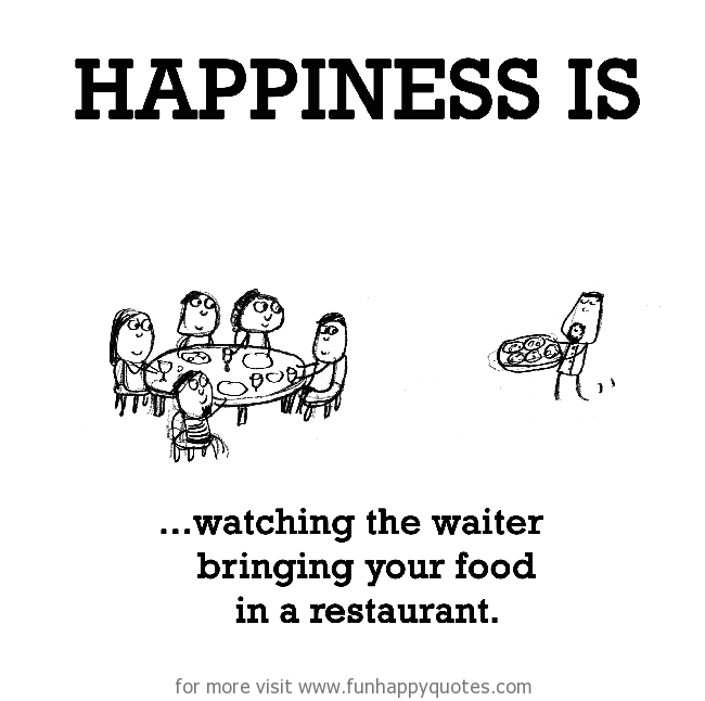 Happiness is, watching the waiter bringing your food in a restaurant.