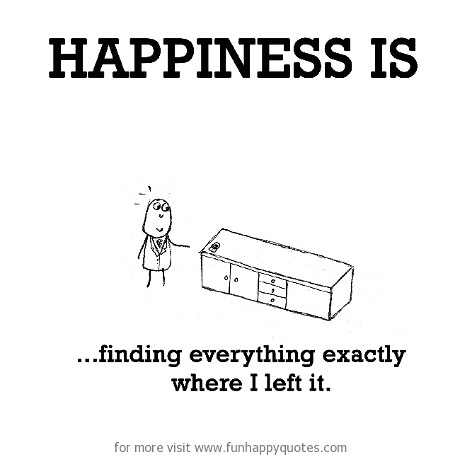 Happiness is, finding everything exactly where I left it.