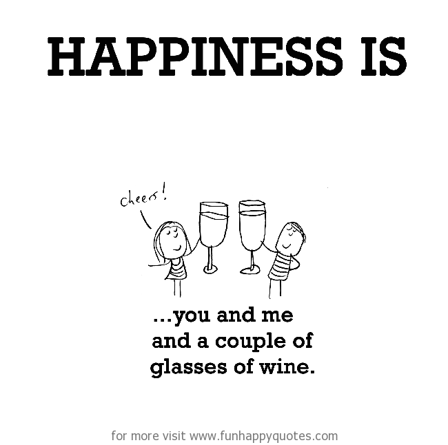 Happiness is, you and me and a couple of glasses of wine.