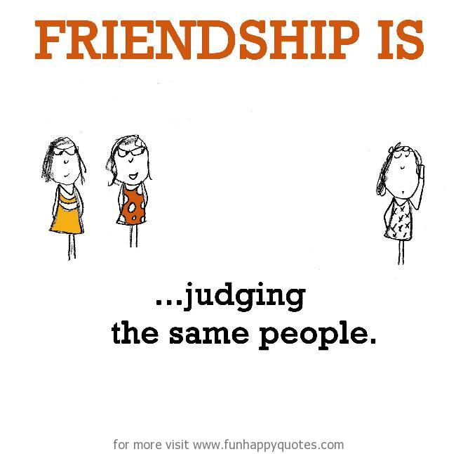 Friendship is, judging the same people.