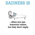 Sadness is, when you see someone online, but they don't reply.