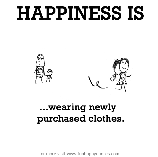 Happiness is, wearing newly purchased clothes.