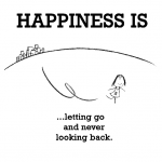 Happiness is, letting go and never looking back.