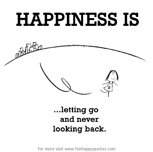 Happiness is, letting go and never looking back. - Funny & Happy