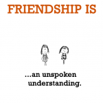Friendship is, an unspoken understanding.