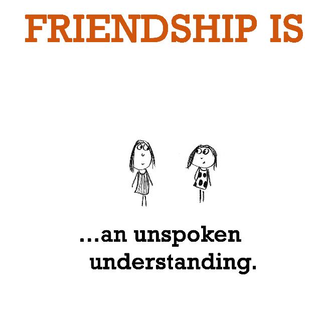 Friendship is, an unspoken understanding.