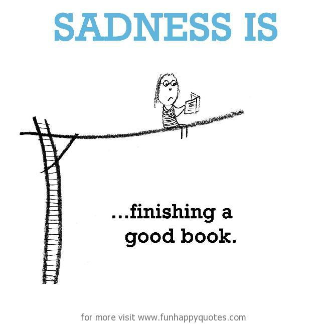 Sadness is, finishing a good book.