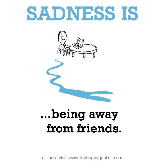 Sadness is, being away from friends.
