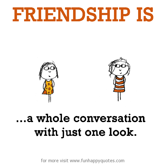 Friendship is, a whole conversation with just one look.