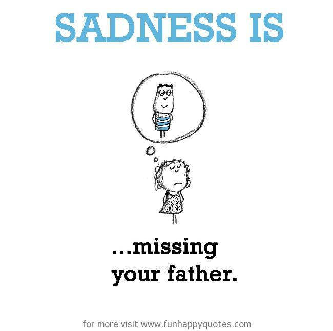 Sadness is, missing your father.