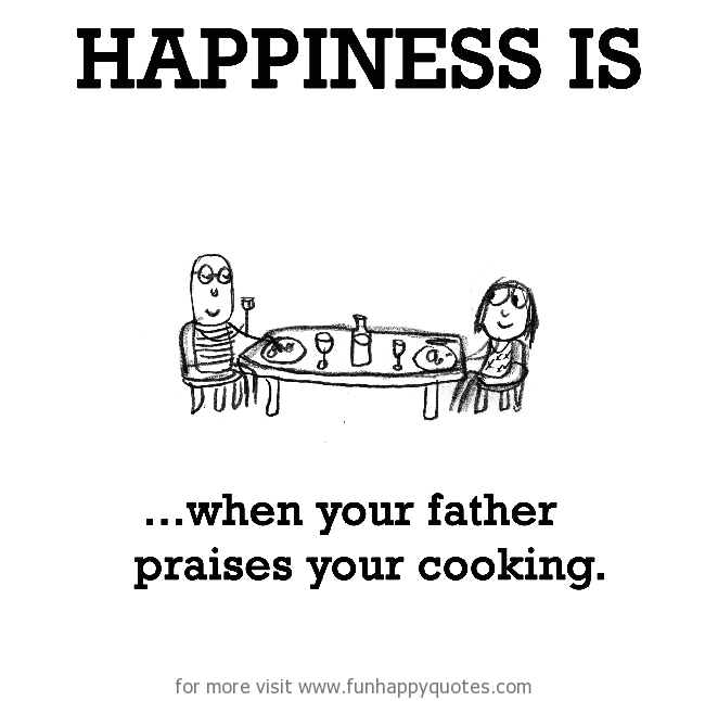 Happiness is, when your father praises your cooking.