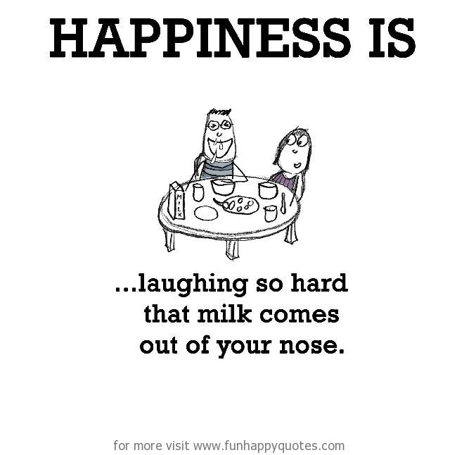 Happiness is, laughing so hard that milk comes out of your nose.