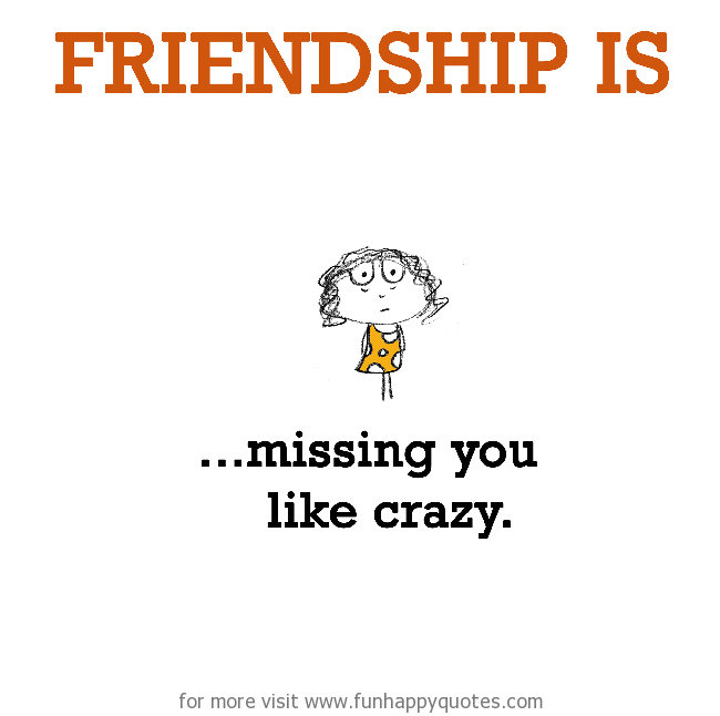 Friendship is, missing you like crazy.