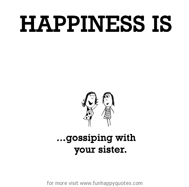 Happiness is, gossiping with your sister.