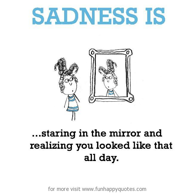 Sadness is, staring in the mirror.