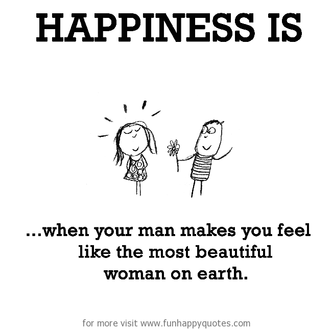 Happiness is, when your man makes you feel like the most beautiful woman on earth.