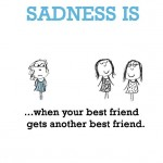 Sadness is, when your best friend gets another best friend.