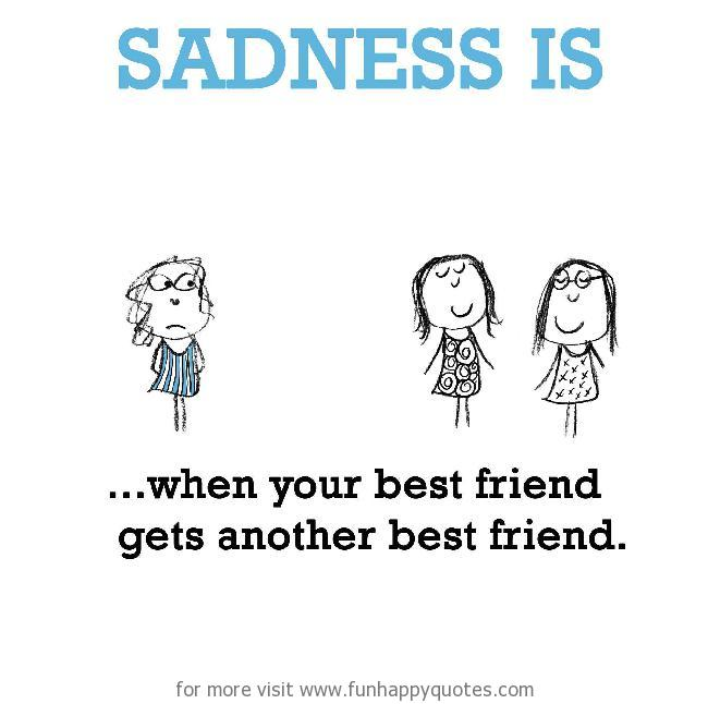Sadness is, when your best friend gets another best friend ...