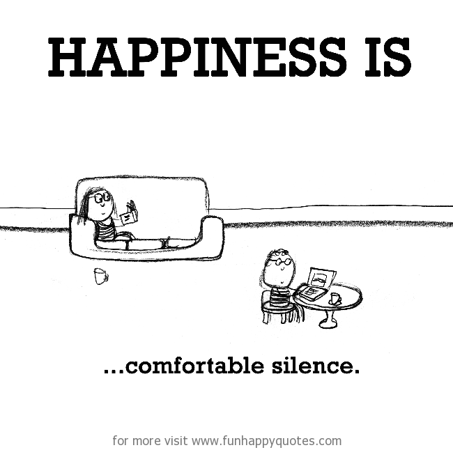 Happiness is, comfortable silence.