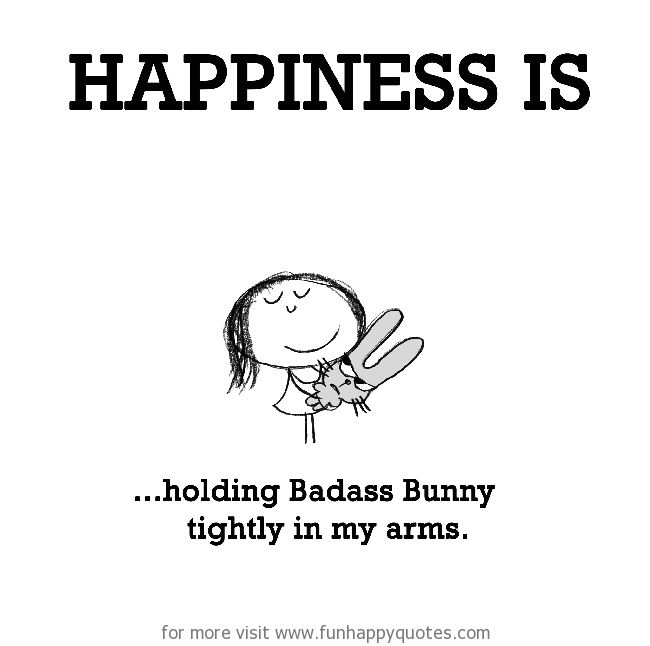 Happiness is, holding Badass Bunny tightly in my arms.