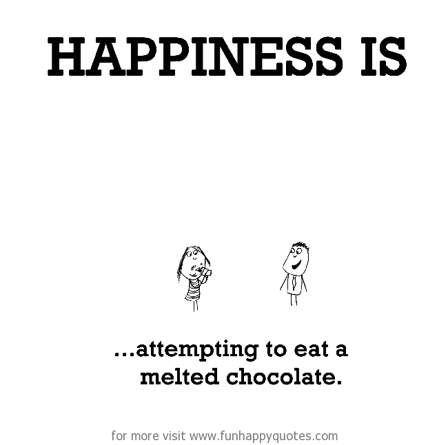 Happiness is, attempting to eat a melted chocolate.