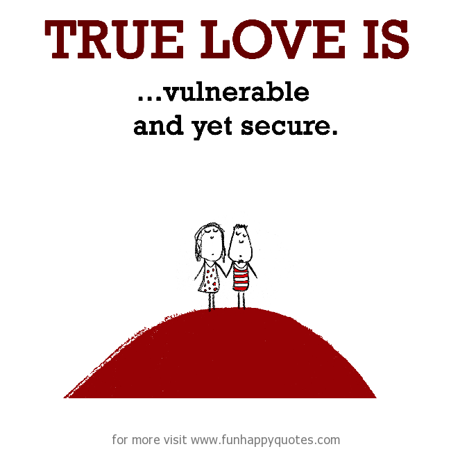 True Love is, vulnerable and yet secure.