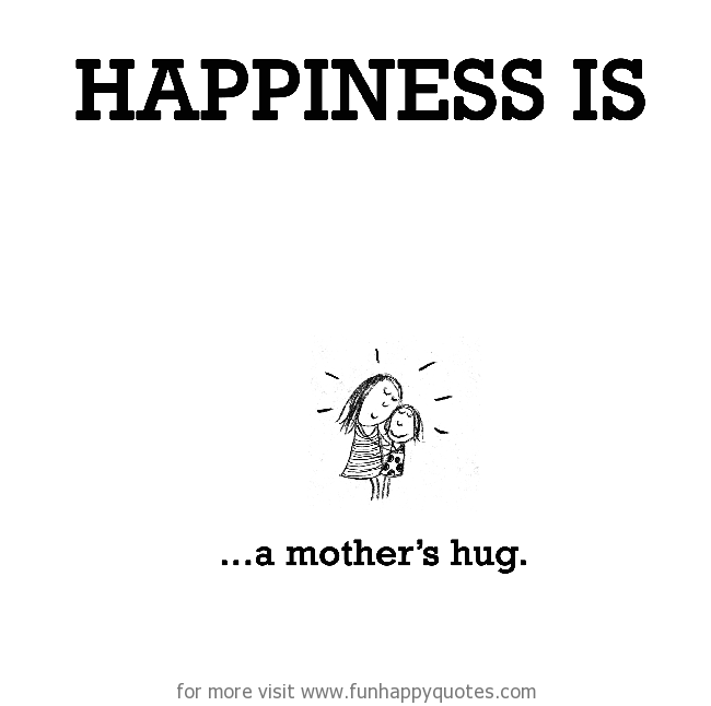 Happiness is, a mother's hug.