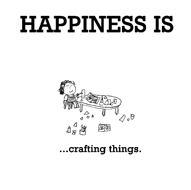 Happiness is, crafting things.