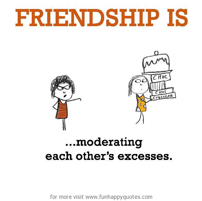 Friendship is, moderating each other's excesses.