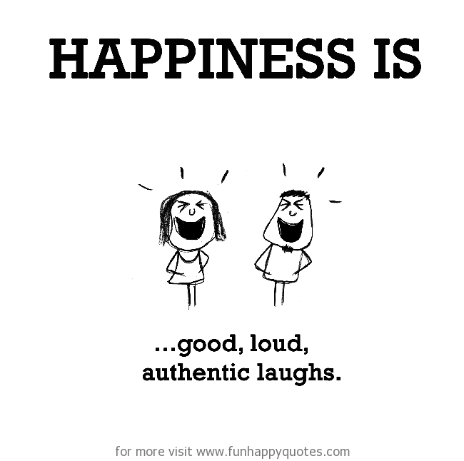 Happiness is, good, loud, authentic laughs.
