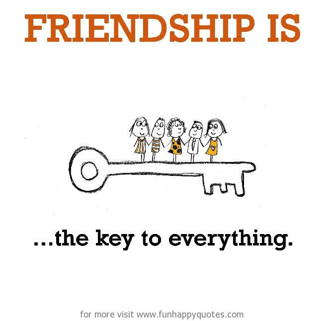 Friendship is, the key to everything.