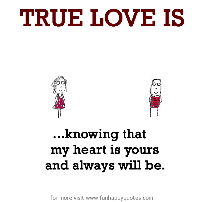 True Love is, knowing that my heart is yours and always will be.