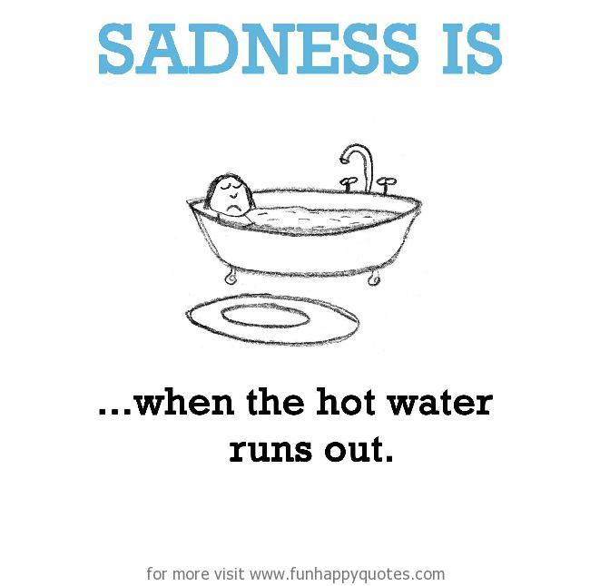 Sadness is, when the hot water runs out.