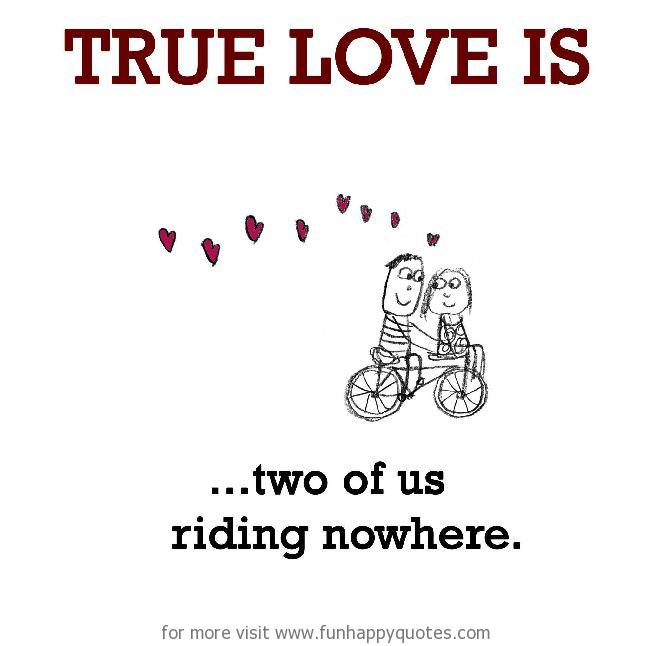True Love is, two of us riding nowhere.