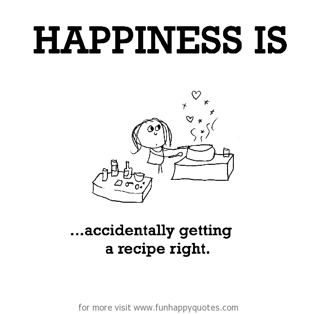 Happiness is, accidentally getting a recipe right.