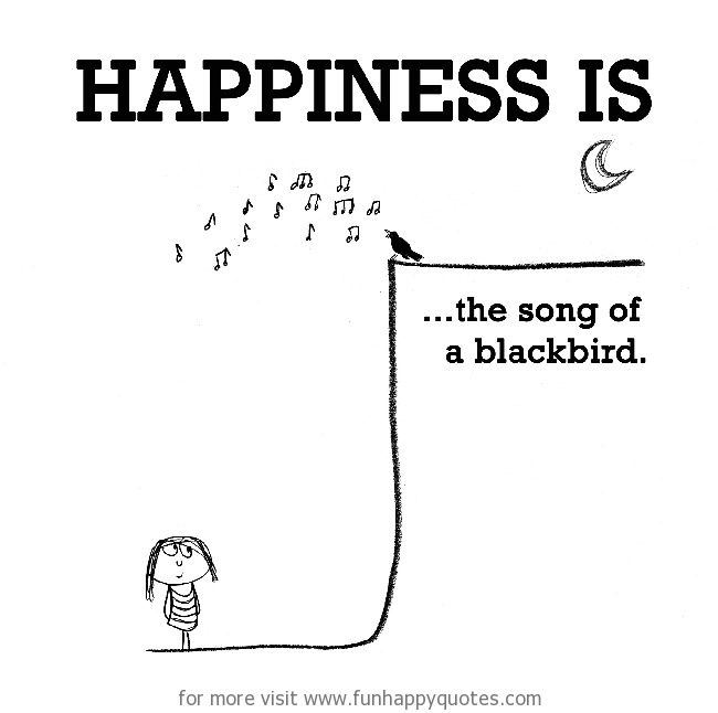Happiness is, the song of a blackbird.