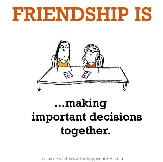 Friendship is, making important decisions together.