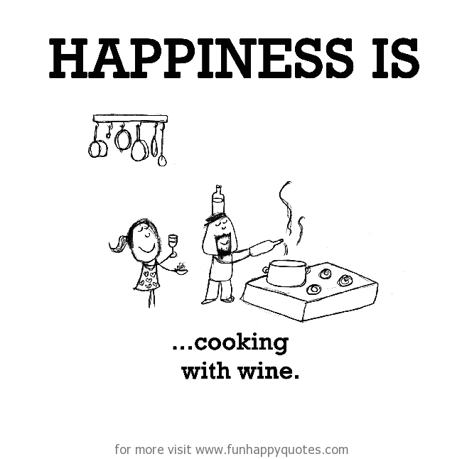 Happiness is, cooking with wine.