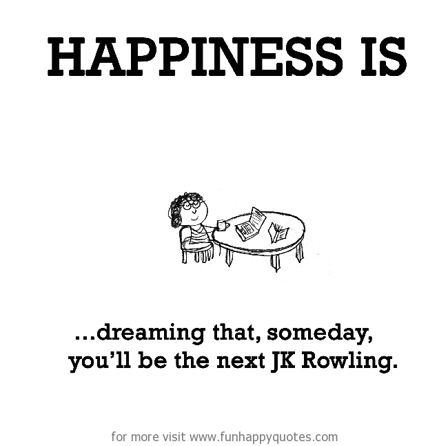 Happiness is, dreaming that, someday, you'll be the next JK Rowling.