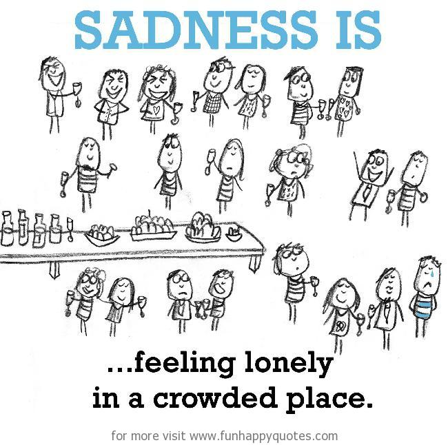 Sadness is, feeling lonely in a crowded place.