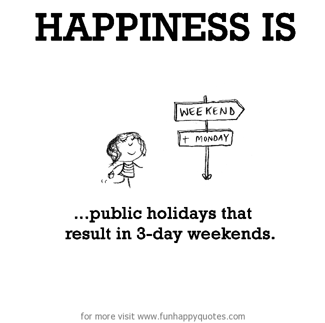 Happiness is, public holidays that result in 3-day weekends.