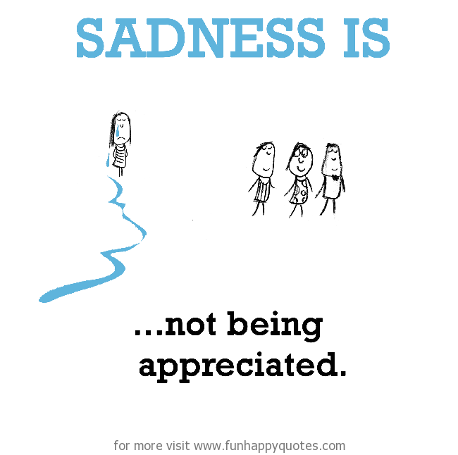 Sadness is, not being appreciated.
