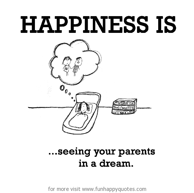Happiness is, seeing your parents in a dream.