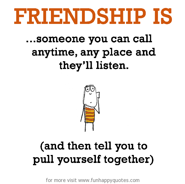 Friendship is, someone you can call anytime.