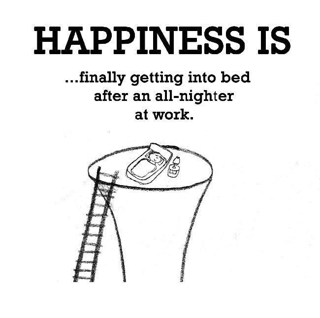 Happiness is, finally getting into bed after an all-nighter at work.