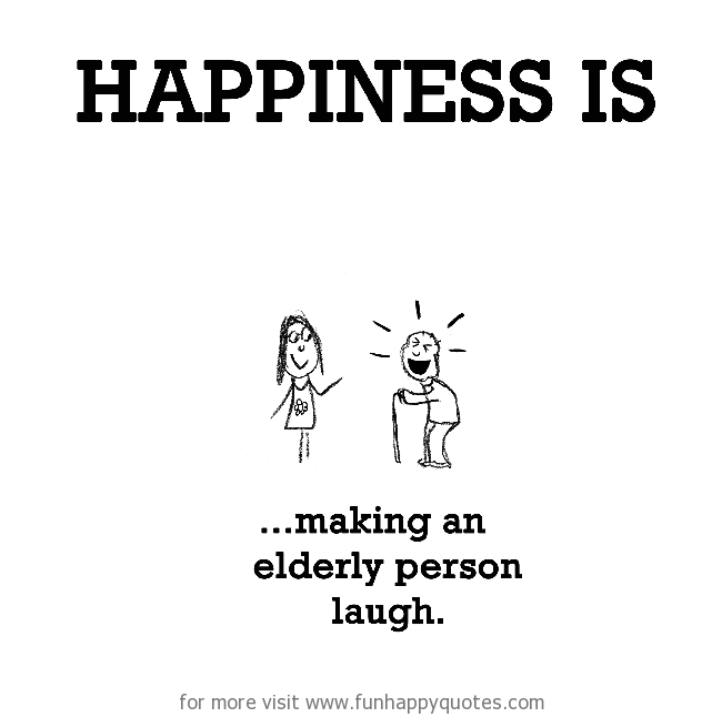 Happiness is, making an elderly person laugh.