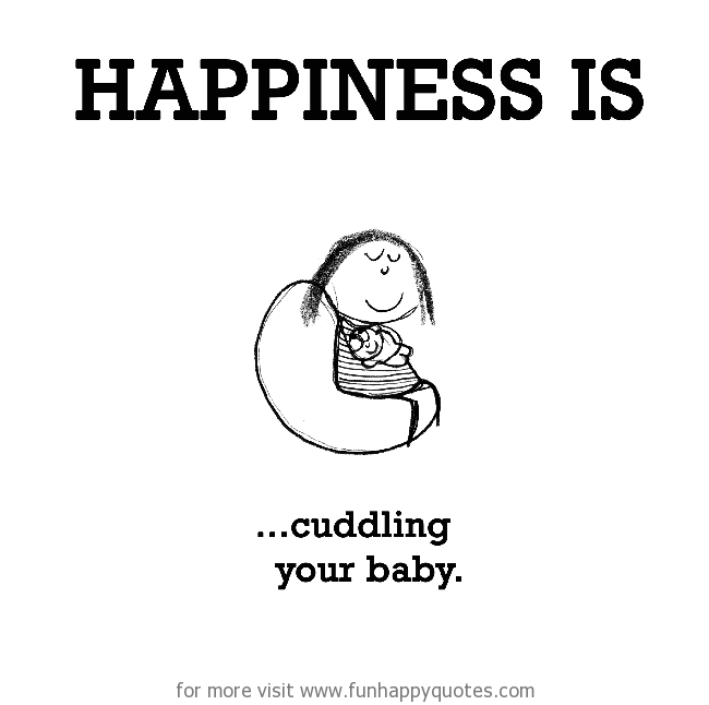 Happiness is, cuddling your baby.